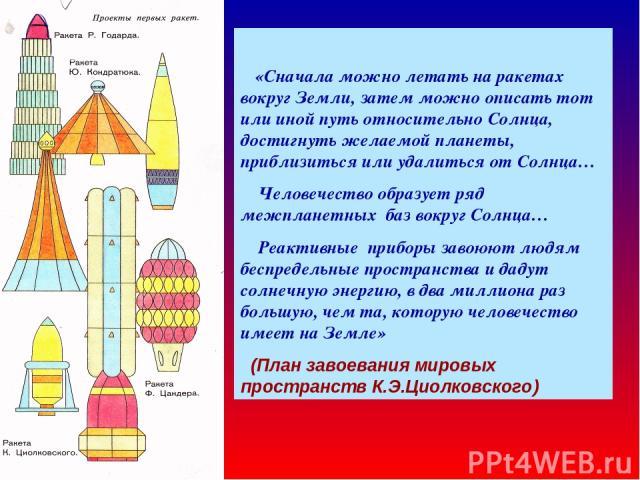 «Сначала можно летать на ракетах вокруг Земли, затем можно описать тот или иной путь относительно Солнца, достигнуть желаемой планеты, приблизиться или удалиться от Солнца… Человечество образует ряд межпланетных баз вокруг Солнца… Реактивные приборы…