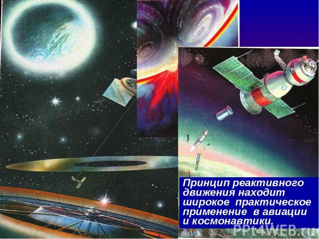 Принцип реактивного движения находит широкое практическое применение в авиации и космонавтики.
