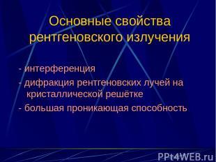 Основные свойства рентгеновского излучения - интерференция - дифракция рентгенов