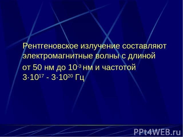 Рентгеновское излучение составляют электромагнитные волны с длиной от 50 нм до 10-3 нм и частотой 3·1017 - 3·1020 Гц