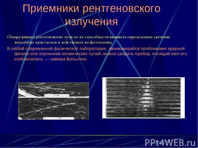 Приемники рентгеновского излучения Обнаруживают рентгеновские лучи по их способности вызывать определенное свечение некоторых кристаллов и действовать на фотопленку. В любой современной физической лаборатории, занимающейся проблемами ядерной физики …