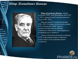 Пётр Леонидович Капица Пётр Леонидович Капица - физик, академик (1939), член Пре
