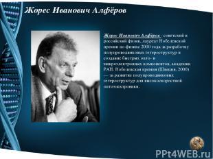 Жорес Иванович Алфёров Жорес Иванович Алфёров - советский и российский физик, ла