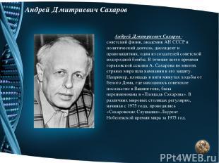 Андрей Дмитриевич Сахаров Андрей Дмитриевич Сахаров - советский физик, академик