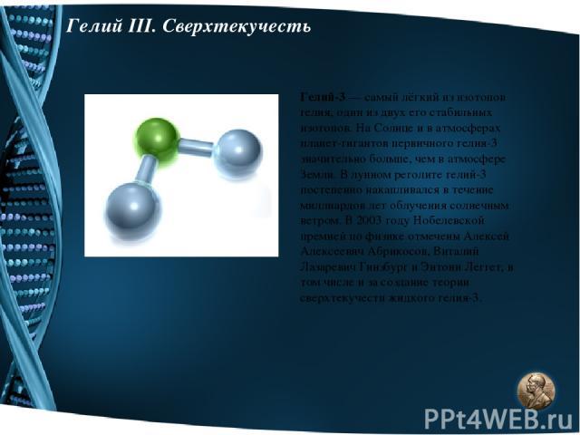 Гелий III. Сверхтекучесть Гелий-3 — самый лёгкий из изотопов гелия, один из двух его стабильных изотопов. На Солнце и в атмосферах планет-гигантов первичного гелия-3 значительно больше, чем в атмосфере Земли. В лунном реголите гелий-3 постепенно нак…