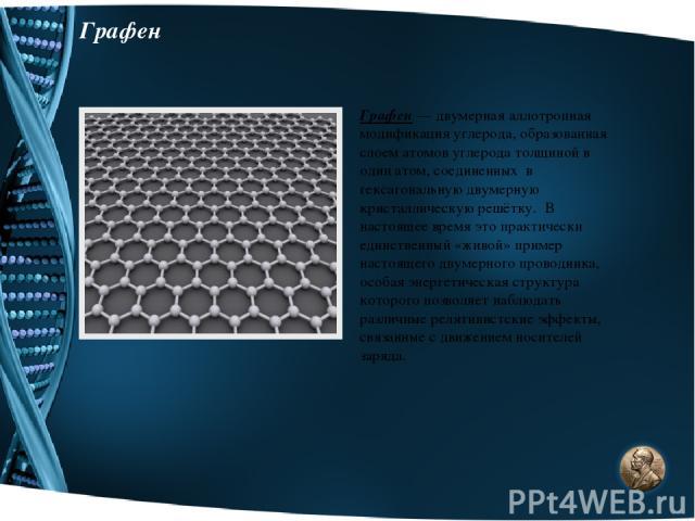 Графен Графен — двумерная аллотропная модификация углерода, образованная слоем атомов углерода толщиной в один атом, соединенных в гексагональную двумерную кристаллическую решётку. В настоящее время это практически единственный «живой» пример настоя…