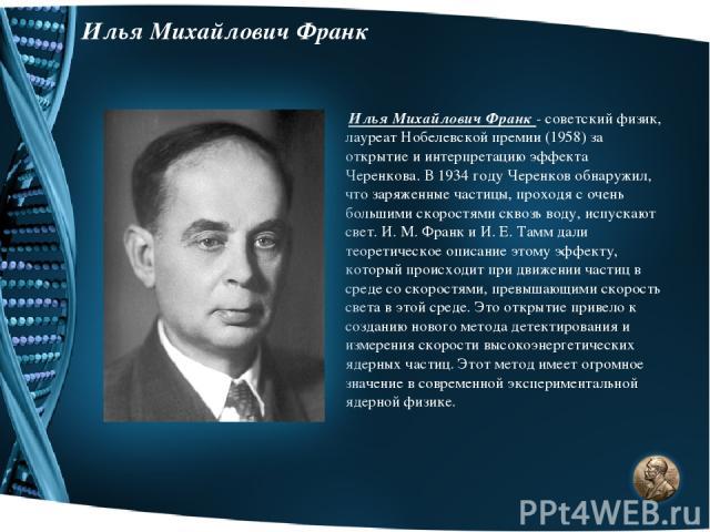 Илья Михайлович Франк Илья Михайлович Франк - советский физик, лауреат Нобелевской премии (1958) за открытие и интерпретацию эффекта Черенкова. В 1934 году Черенков обнаружил, что заряженные частицы, проходя с очень большими скоростями сквозь воду, …