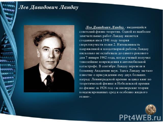 Лев Давидович Ландау Лев Давидович Ландау - выдающийся советский физик-теоретик. Одной из наиболее замечательных работ Ландау является созданная им в 1941 году теория сверхтекучести гелия 2. Интенсивность напряженной и плодотворной работы Ландау нис…