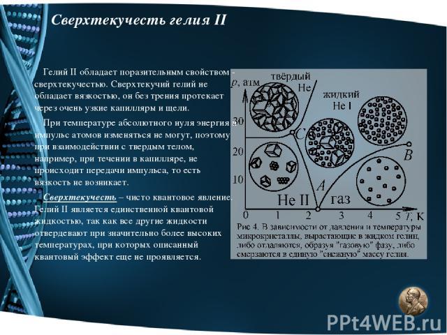 Сверхтекучесть гелия II Гелий II обладает поразительным свойством - сверхтекучестью. Сверхтекучий гелий не обладает вязкостью, он без трения протекает через очень узкие капилляры и щели. При температуре абсолютного нуля энергия и импульс атомов изме…