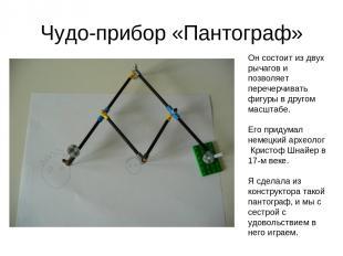 Чудо-прибор «Пантограф» Он состоит из двух рычагов и позволяет перечерчивать фиг