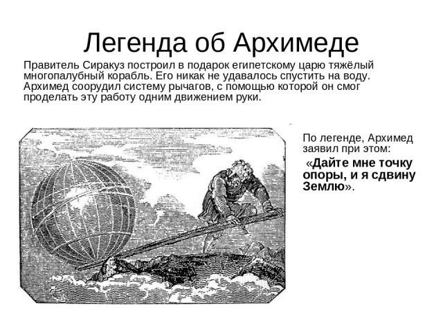 Легенда об Архимеде Правитель Сиракуз построил в подарок египетскому царю тяжёлый многопалубный корабль. Его никак не удавалось спустить на воду. Архимед соорудил систему рычагов, с помощью которой он смог проделать эту работу одним движением руки. …
