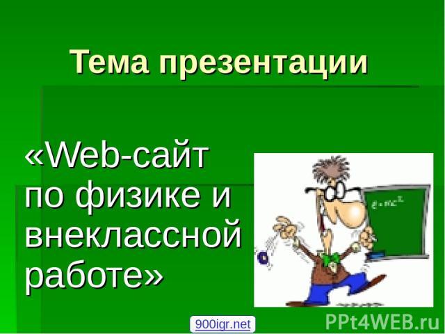 Тема презентации «Web-сайт по физике и внеклассной работе» 900igr.net