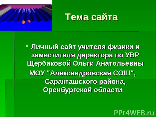 Тема сайта Личный сайт учителя физики и заместителя директора по УВР Щербаковой Ольги Анатольевны МОУ