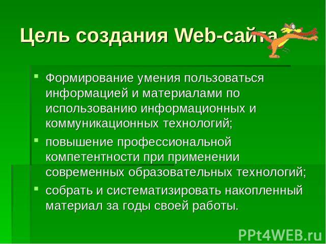 Цель создания Web-сайта Формирование умения пользоваться информацией и материалами по использованию информационных и коммуникационных технологий; повышение профессиональной компетентности при применении современных образовательных технологий; собрат…