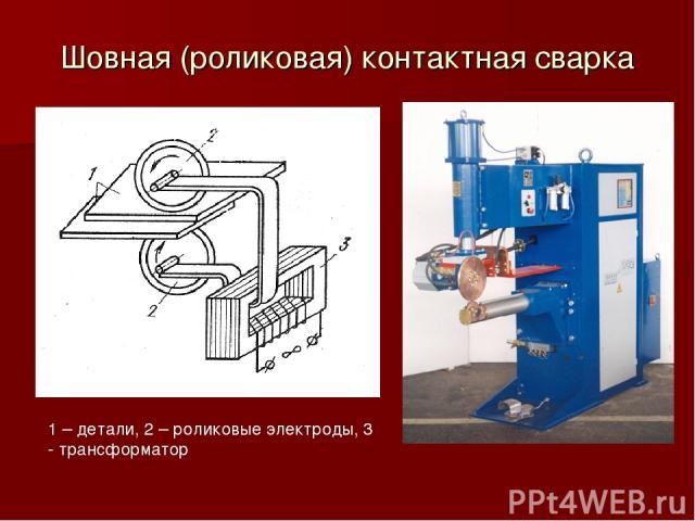 Шовная (роликовая) контактная сварка 1 – детали, 2 – роликовые электроды, 3 - трансформатор