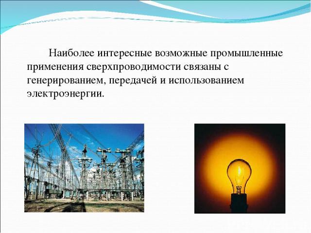 Наиболее интересные возможные промышленные применения сверхпроводимости связаны с генерированием, передачей и использованием электроэнергии.