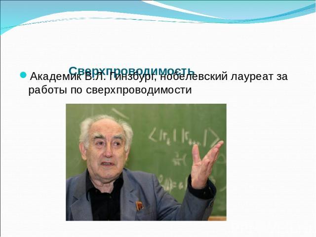 Сверхпроводимость Академик В.Л. Гинзбург, нобелевский лауреат за работы по сверхпроводимости