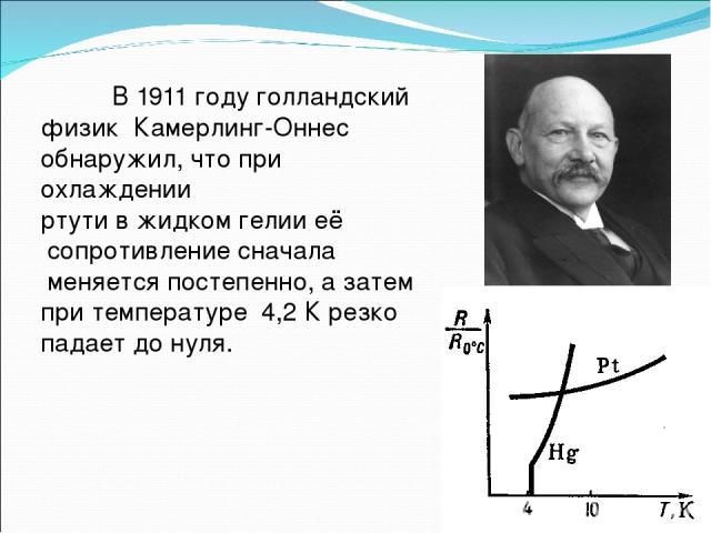 В1911 годуголландский физик Камерлинг-Оннес обнаружил, что при охлаждении ртутив жидкомгелииеё сопротивление сначала меняется постепенно, а затем при температуре 4,2 К резко падает до нуля.