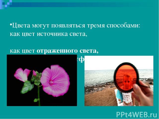 Цвета могут появляться тремя способами: как цвет источника света, как цвет отраженного света, как отфильтрованный цвет.