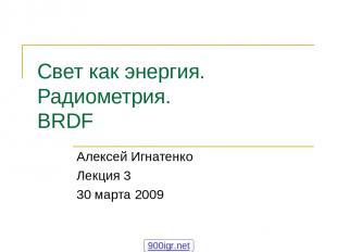 Свет как энергия. Радиометрия. BRDF Алексей Игнатенко Лекция 3 30 марта 2009 900