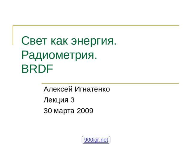 Свет как энергия. Радиометрия. BRDF Алексей Игнатенко Лекция 3 30 марта 2009 900igr.net Основы синтеза изображений