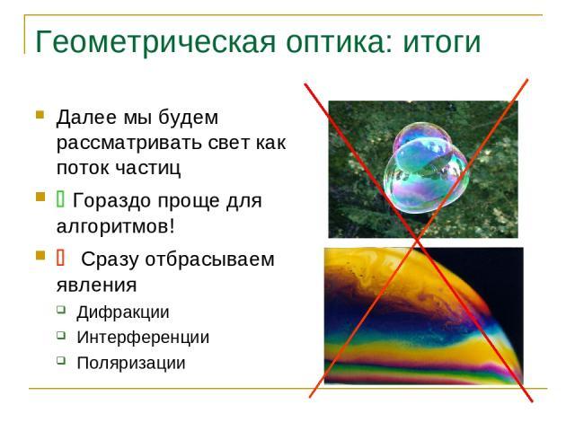Геометрическая оптика: итоги Далее мы будем рассматривать свет как поток частиц Гораздо проще для алгоритмов! Сразу отбрасываем явления Дифракции Интерференции Поляризации