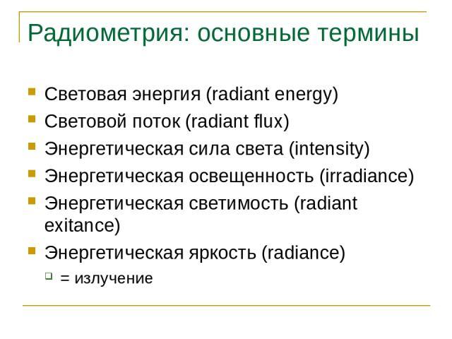 Радиометрия: основные термины Световая энергия (radiant energy) Световой поток (radiant flux) Энергетическая сила света (intensity) Энергетическая освещенность (irradiance) Энергетическая светимость (radiant exitance) Энергетическая яркость (radianc…