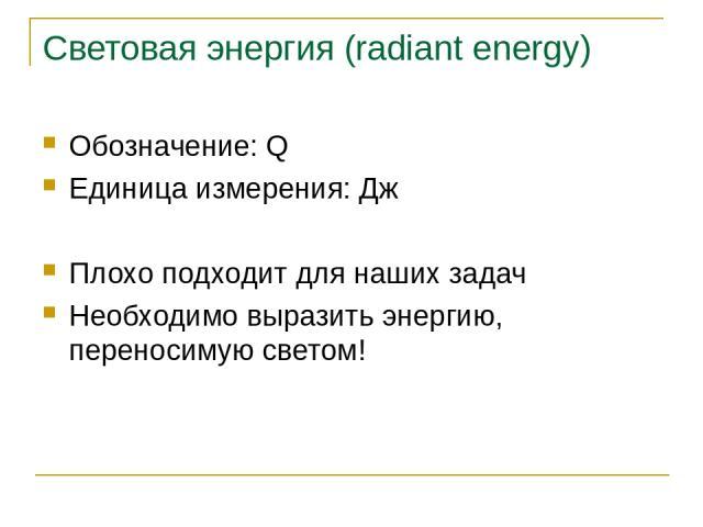 Световая энергия (radiant energy) Обозначение: Q Единица измерения: Дж Плохо подходит для наших задач Необходимо выразить энергию, переносимую светом! Основы синтеза изображений