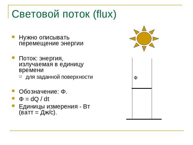 Световой поток (flux) Нужно описывать перемещение энергии Поток: энергия, излучаемая в единицу времени для заданной поверхности Обозначение: Φ. Ф = dQ / dt Единицы измерения - Вт (ватт = Дж/c).