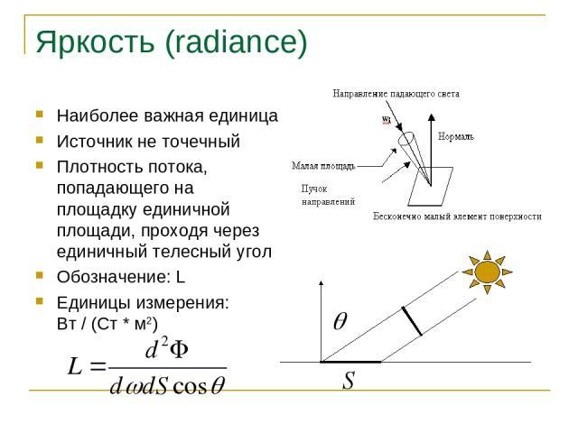 Яркость (radiance) Наиболее важная единица Источник не точечный Плотность потока, попадающего на площадку единичной площади, проходя через единичный телесный угол Обозначение: L Единицы измерения: Вт / (Ст * м2)