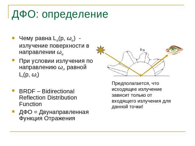 ДФО: определение Чему равна Lo(p, ωo) - излучение поверхности в направлении ωo При условии излучения по направлению ωi, равной Li(p, ωi) BRDF – Bidirectional Reflection Distribution Function ДФО = Двунаправленная Функция Отражения Предполагается, чт…