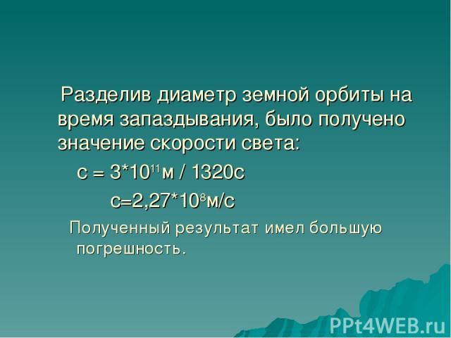 Разделив диаметр земной орбиты на время запаздывания, было получено значение скорости света: с = 3*1011м / 1320с с=2,27*108м/с Полученный результат имел большую погрешность.