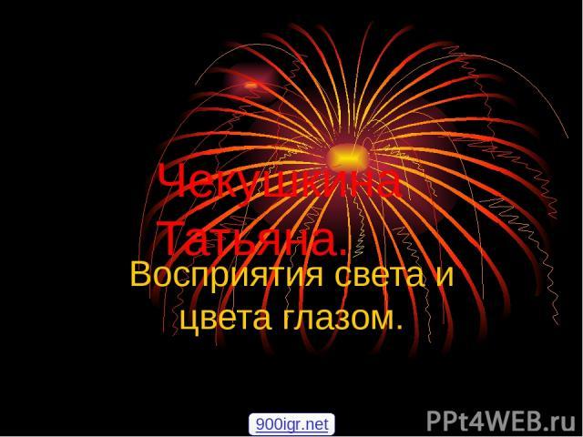 Чекушкина Татьяна. Восприятия света и цвета глазом. 900igr.net