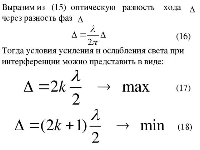 Выразим из (15) оптическую разность хода через разность фаз (16) Тогда условия усиления и ослабления света при интерференции можно представить в виде: (17) (18)