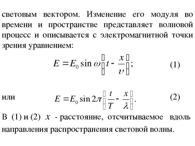 световым вектором. Изменение его модуля во времени и пространстве представляет волновой процесс и описывается с электромагнитной точки зрения уравнением: или (1) (2) В (1) и (2) - расстояние, отсчитываемое вдоль направления распространения световой волны.