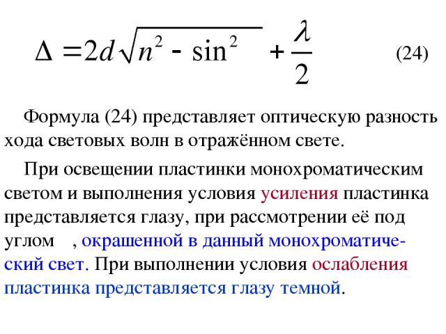 (24) Формула (24) представляет оптическую разность хода световых волн в отражённом свете. При освещении пластинки монохроматическим светом и выполнения условия усиления пластинка представляется глазу, при рассмотрении её под углом α, окрашенной в да…