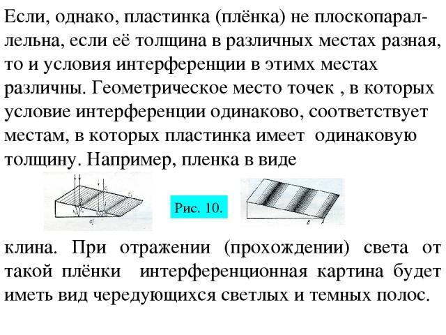 Если, однако, пластинка (плёнка) не плоскопарал-лельна, если её толщина в различных местах разная, то и условия интерференции в этимх местах различны. Геометрическое место точек , в которых условие интерференции одинаково, соответствует местам, в ко…