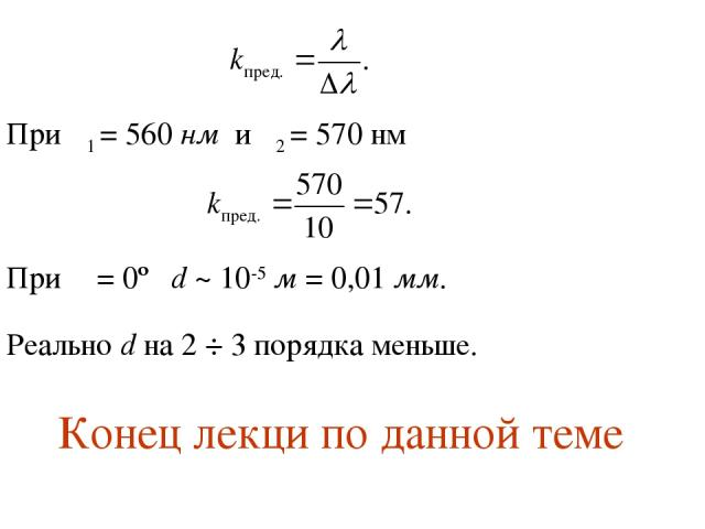 При λ1 = 560 нм и λ2 = 570 нм При α = 0º d ~ 10-5 м = 0,01 мм. Реально d на 2 ÷ 3 порядка меньше. Конец лекци по данной теме