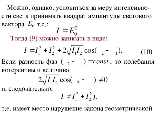 Можно, однако, условиться за меру интенсивно-сти света принимать квадрат амплитуды светового вектора т.е.: Тогда (9) можно записать в виде: Если разность фаз , то колебания когерентны и величина и, следовательно, т.е. имеет место нарушение закона ге…