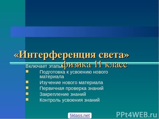 «Интерференция света» физика 11 класс Включает этапы: Подготовка к усвоению нового материала Изучение нового материала Первичная проверка знаний Закрепление знаний Контроль усвоения знаний 5klass.net