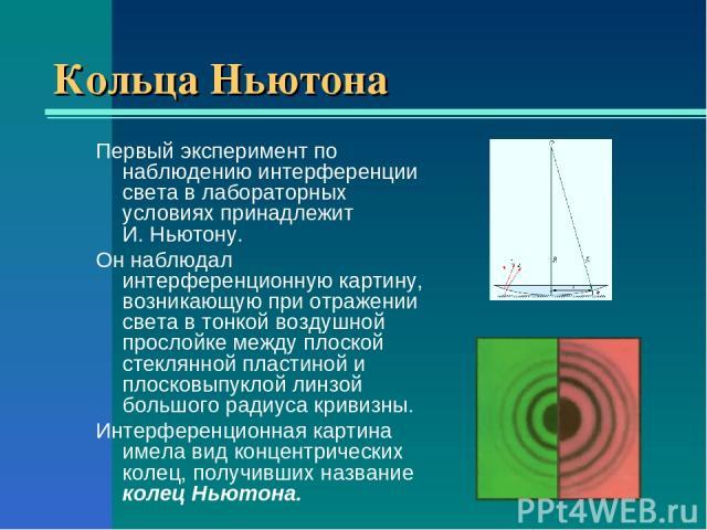 Кольца Ньютона Первый эксперимент по наблюдению интерференции света в лабораторных условиях принадлежит И.Ньютону. Он наблюдал интерференционную картину, возникающую при отражении света в тонкой воздушной прослойке между плоской стеклянной пластино…