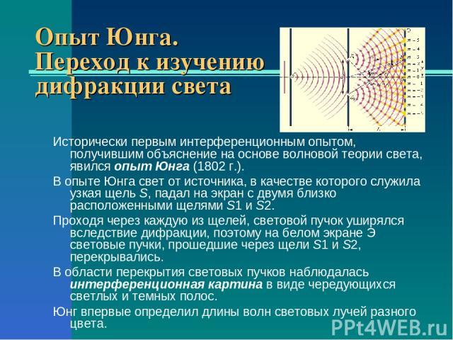 Опыт Юнга. Переход к изучению дифракции света Исторически первым интерференционным опытом, получившим объяснение на основе волновой теории света, явился опыт Юнга (1802г.). В опыте Юнга свет от источника, в качестве которого служила узкая щель S, п…