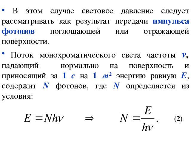 В этом случае световое давление следует рассматривать как результат передачи импульса фотонов поглощающей или отражающей поверхности. Поток монохроматического света частоты v, падающий нормально на поверхность и приносящий за 1 с на 1 м2 энергию рав…