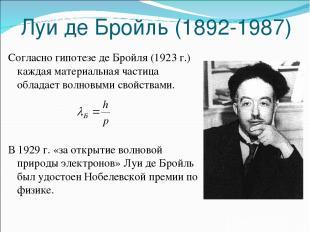 Луи де Бройль (1892-1987) Согласно гипотезе де Бройля (1923 г.) каждая материаль
