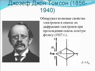 Джозеф Джон Томсон (1856-1940) Обнаружил волновые свойства электронов в опытах п
