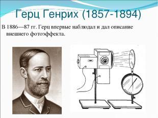 Герц Генрих (1857-1894) В 1886—87 гг. Герц впервые наблюдал и дал описание внешн