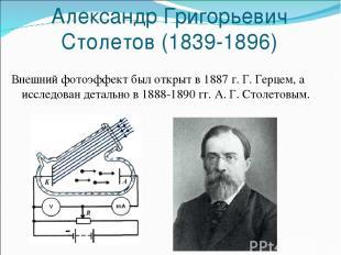 Александр Григорьевич Столетов (1839-1896) Внешний фотоэффект был открыт в 1887