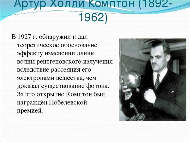 Артур Холли Комптон (1892-1962) В 1927 г. обнаружил и дал теоретическое обоснование эффекту изменения длины волны рентгеновского излучения вследствие рассеяния его электронами вещества, чем доказал существование фотона. За это открытие Комптон был н…