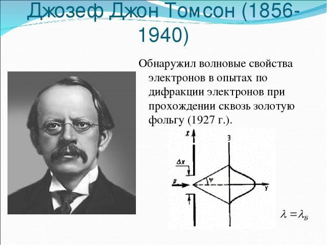 Джозеф Джон Томсон (1856-1940) Обнаружил волновые свойства электронов в опытах по дифракции электронов при прохождении сквозь золотую фольгу (1927 г.).