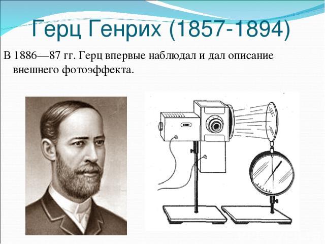 Герц Генрих (1857-1894) В 1886—87 гг. Герц впервые наблюдал и дал описание внешнего фотоэффекта.
